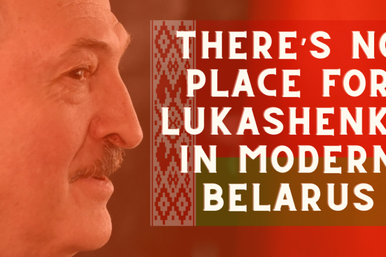 THERE'S NO PLACE FOR LUKASHENKO IN MODERN BELARUS